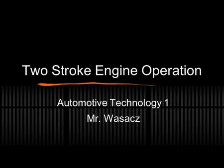 Two Stroke Engine Operation Automotive Technology 1 Mr. Wasacz.