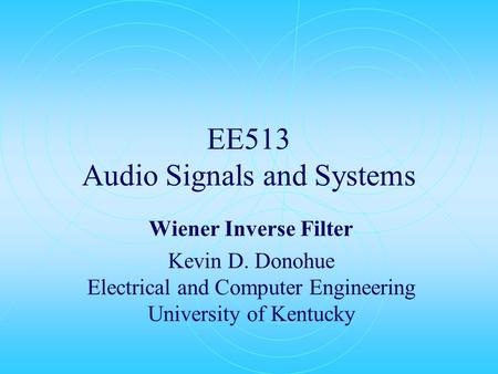 EE513 Audio Signals and Systems Wiener Inverse Filter Kevin D. Donohue Electrical and Computer Engineering University of Kentucky.
