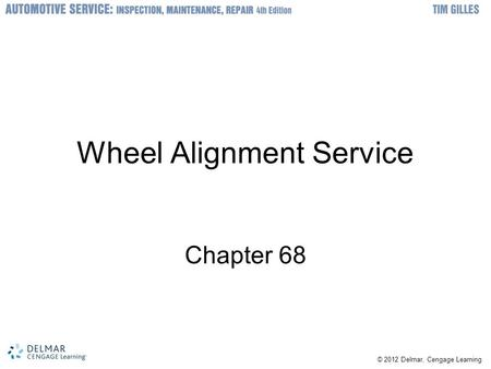 © 2012 Delmar, Cengage Learning Wheel Alignment Service Chapter 68.