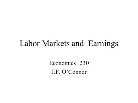 Labor Markets and Earnings Economics 230 J.F. O'Connor.