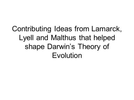 Contributing Ideas from Lamarck, Lyell and Malthus that helped shape Darwin's Theory of Evolution.