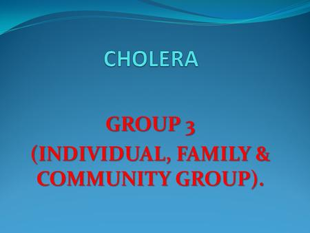 GROUP 3 (INDIVIDUAL, FAMILY & COMMUNITY GROUP).. Cholera is an acute diarrhoeal disease that can kill within hours if left untreated.