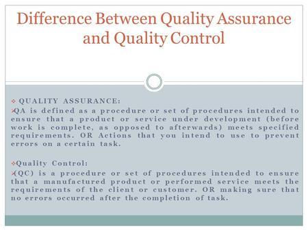  QUALITY ASSURANCE:  QA is defined as a procedure or set of procedures intended to ensure that a product or service under development (before work is.
