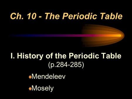 Ch. 10 - The Periodic Table I. History of the Periodic Table (p.284-285)  Mendeleev  Mosely.