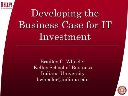 Developing the Business Case for IT Investment Bradley C. Wheeler Kelley School of Business Indiana University