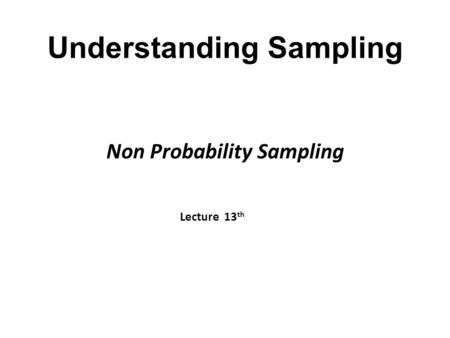 Understanding Sampling Non Probability Sampling Lecture 13 th.
