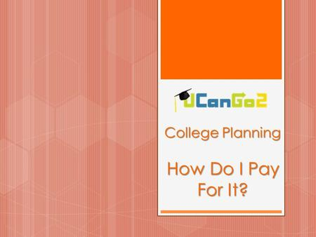 College Planning How Do I Pay For It?. What is UCanGo2?  A college access program for high school and middle school students and parents  Provides information.