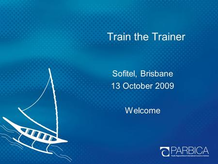 Train the Trainer Sofitel, Brisbane 13 October 2009 Welcome.