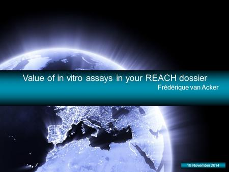 Value of in vitro assays in your REACH dossier Frédérique van Acker 18 November 2014.