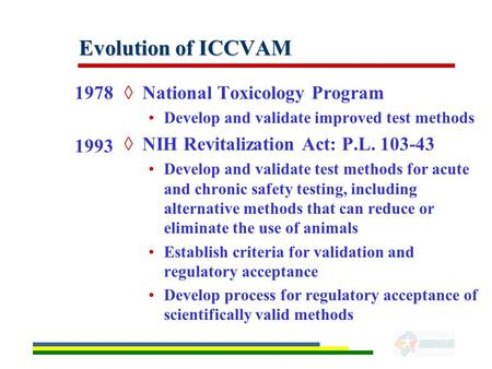 Evolution of ICCVAM 1978 1993 ◊National Toxicology Program Develop and validate improved test methods ◊NIH Revitalization Act: P.L. 103-43 Develop and.