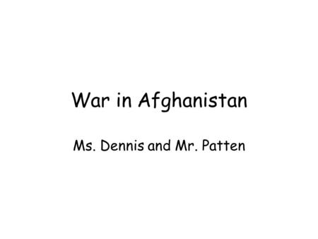 War in Afghanistan Ms. Dennis and Mr. Patten. Some facts about Afghanistan… War began on October 7, 2001 (Almost 14 years ago) 2,356 Americans have lost.