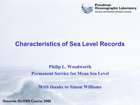 Ostende GLOSS Course 2006 Characteristics of Sea Level Records Philip L. Woodworth Permanent Service for Mean Sea Level With thanks to Simon Williams.