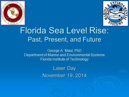 Florida Sea Level Rise: Past, Present, and Future George A. Maul, PhD Department of Marine and Environmental Systems Florida Institute of Technology Laser.