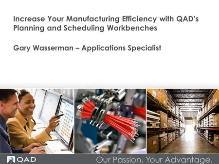 Increase Your Manufacturing Efficiency with QAD's Planning and <strong>Scheduling</strong> Workbenches Gary Wasserman – Applications Specialist.