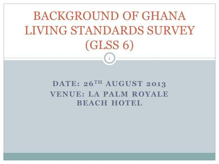 DATE: 26 TH AUGUST 2013 VENUE: LA PALM ROYALE BEACH HOTEL BACKGROUND OF GHANA LIVING STANDARDS SURVEY (GLSS 6) 1.