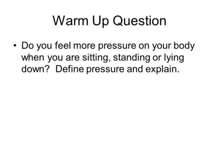 Warm Up Question Do you feel more pressure on your body when you are sitting, standing or lying down? Define pressure and explain. Demonstrations: Towers.