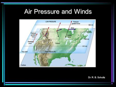 Air Pressure and Winds Dr. R. B. Schultz. Air Pressure Air pressure is the pressure exerted by the weight of air above. Average air pressure at sea level.