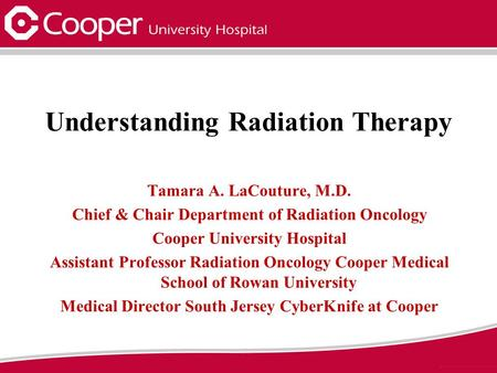 Understanding Radiation Therapy Tamara A. LaCouture, M.D. Chief & Chair Department of Radiation Oncology Cooper University Hospital Assistant Professor.