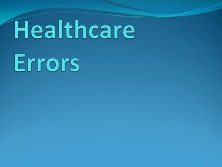 Healthcare Errors Error is defined as the failure of a planned action to be completed as intended or the use of a wrong plan to achieve an aim. By IOM.