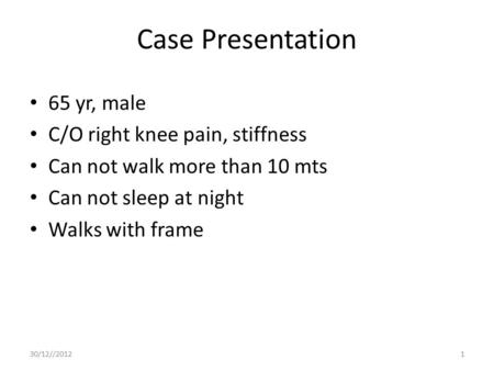 Case Presentation 65 yr, male C/O right knee pain, stiffness Can not walk more than 10 mts Can not sleep at night Walks with frame 30/12//20121.