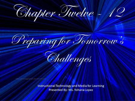 Chapter Twelve - 12 Preparing for Tomorrow's Challenges Instructional Technology and Media for Learning Presented By: Ms. Yohana Lopez.