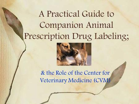 A Practical Guide to Companion Animal Prescription Drug Labeling; & the Role of the Center for Veterinary Medicine (CVM)