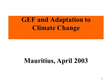 1 GEF and Adaptation to Climate Change Mauritius, April 2003.