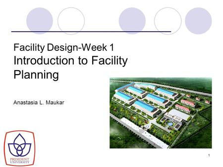 1 Facility Design-Week 1 Introduction to Facility Planning Anastasia L. Maukar.