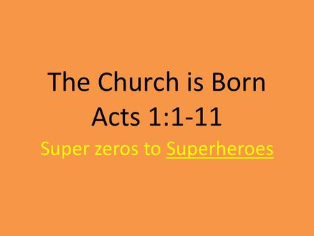 The Church is Born Acts 1:1-11