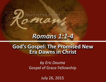 Romans 1:1-40 God's Gospel: The Promised New Era Dawns in Christ by Eric Douma Gospel of Grace Fellowship July 26, 2015.