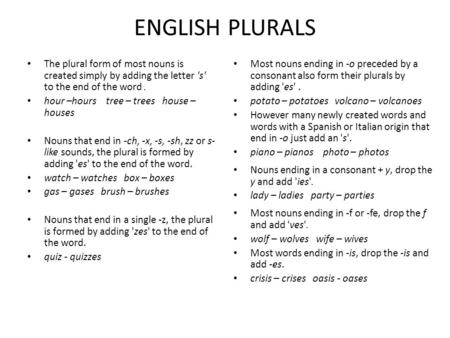 ENGLISH PLURALS The plural form of most nouns is created simply by adding the letter 's' to the end of the word . hour –hours tree – trees house –