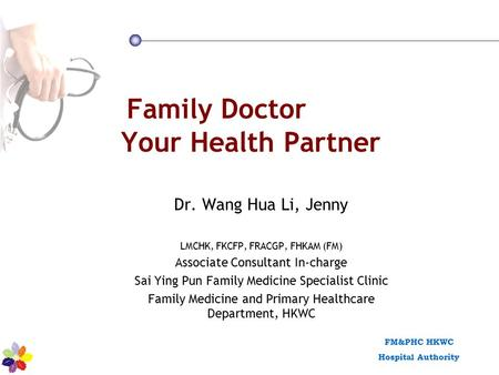 FM&PHC HKWC Hospital Authority Family Doctor Your Health Partner Dr. Wang Hua Li, Jenny LMCHK, FKCFP, FRACGP, FHKAM (FM) Associate Consultant In-charge.