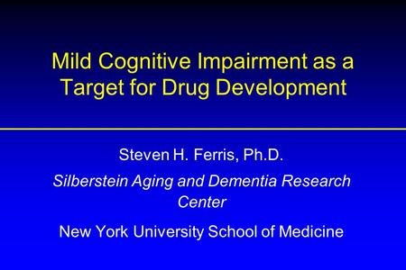 Mild Cognitive Impairment as a Target for Drug Development Steven H. Ferris, Ph.D. Silberstein Aging and Dementia Research Center New York University School.