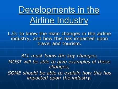 Developments in the Airline Industry L.O: to know the main changes in the airline industry, and how this has impacted upon travel and tourism. ALL must.
