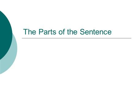The Parts of the Sentence.  Every complete sentence must have at least one subject and one verb.  Although it is not necessary to have one in a sentence,