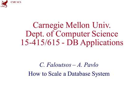 CMU SCS Carnegie Mellon Univ. Dept. of Computer Science 15-415/615 - DB Applications C. Faloutsos – A. Pavlo How to Scale a Database System.