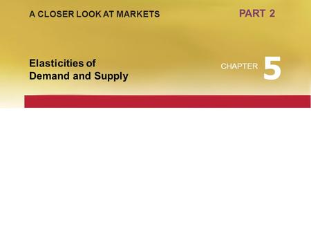 5 PART 2 Elasticities of Demand and Supply A CLOSER LOOK AT MARKETS