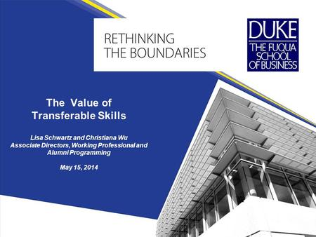 The Value of Transferable Skills Lisa Schwartz and Christiana Wu Associate Directors, Working Professional and Alumni Programming May 15, 2014.