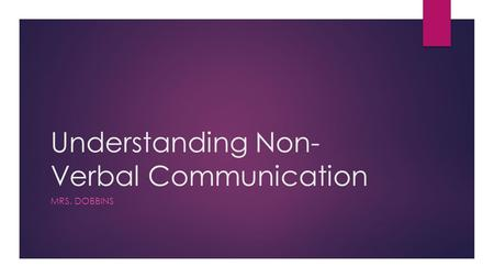 Understanding Non- Verbal Communication MRS. DOBBINS.