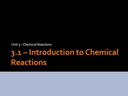 Unit 3 – Chemical Reactions.  Chemical reactions are processes in which a set of substances called reactants is converted to a new set of substances.