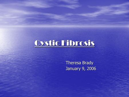 Cystic Fibrosis Theresa Brady January 9, 2006. Cystic Fibrosis What is it? What is it? How do you get it? How do you get it? How can you be tested for.