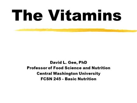 The <strong>Vitamins</strong> David L. Gee, PhD Professor of Food Science and Nutrition Central Washington University FCSN 245 - Basic Nutrition.