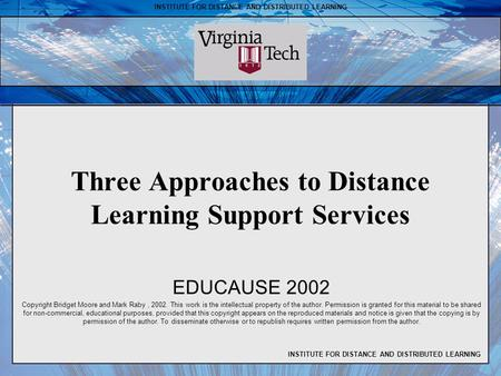 INSTITUTE FOR DISTANCE AND DISTRIBUTED LEARNING Three Approaches to Distance Learning Support Services EDUCAUSE 2002 Copyright Bridget Moore and Mark Raby,