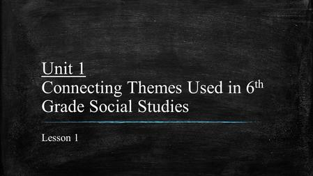 Unit 1 Connecting Themes Used in 6th Grade Social Studies