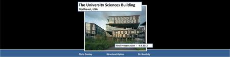 The University Sciences Building Northeast, USA Final Presentation - 4.9.2012 Chris Dunlay Structural Option Dr. Boothby.