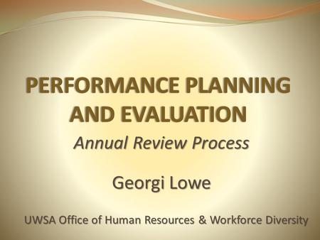 Annual Review Process Georgi Lowe UWSA Office of Human Resources & Workforce Diversity.