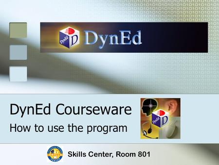DynEd Courseware How to use the program Skills Center, Room 801.