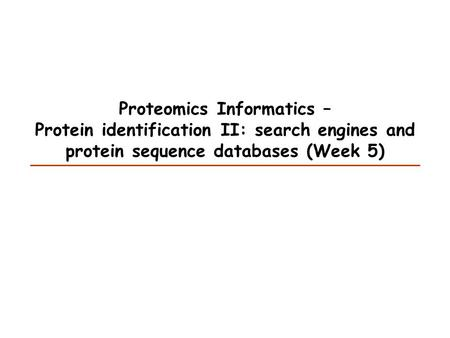 Proteomics Informatics – Protein identification II: search engines and protein sequence databases (Week 5)