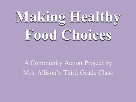 Making Healthy Food Choices A Community Action Project by Mrs. Allison's Third Grade Class.