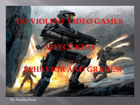 DO VIOLENT VIDEO GAMES AFFECT KIDS BEHAVIOR AND GRADES? By: Braden Bush.